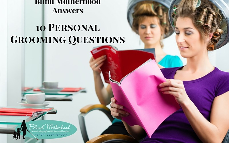 10 Personal Grooming Questions – Blind Motherhood Answers