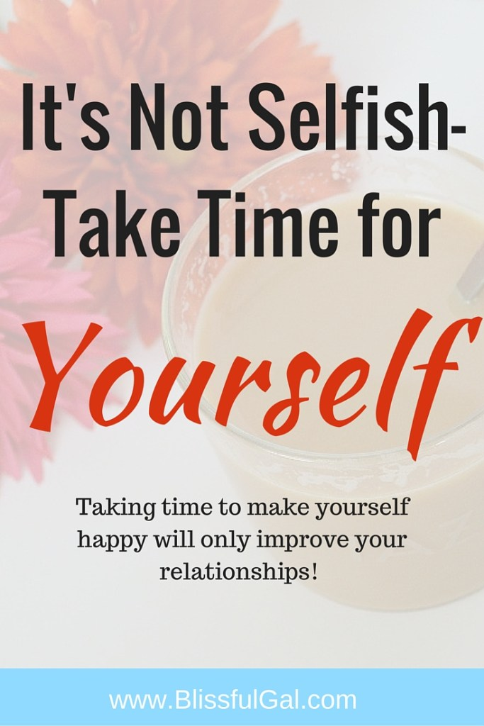 It's Not Selfish to Take Time for Yourself- Regardless of what anyone says, taking time out of the day to work on yourself will only make you and your relationships better