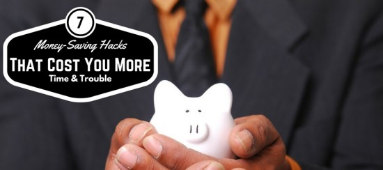 Money saving hacks that can cost you more time & trouble