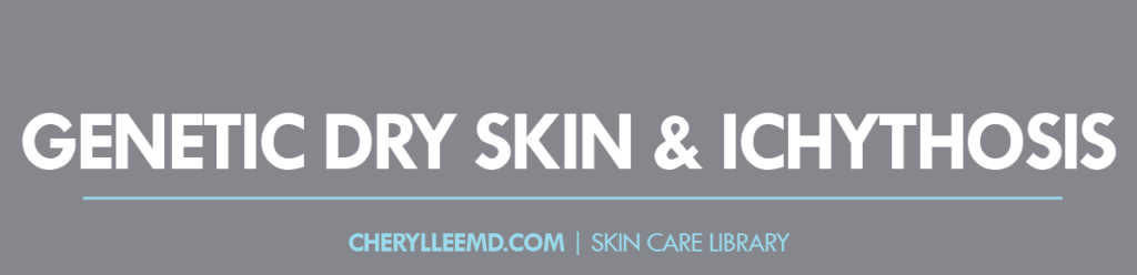 CLMD-Blog-SkinCareLibrary-GeneticDrySkin&Ichythosis