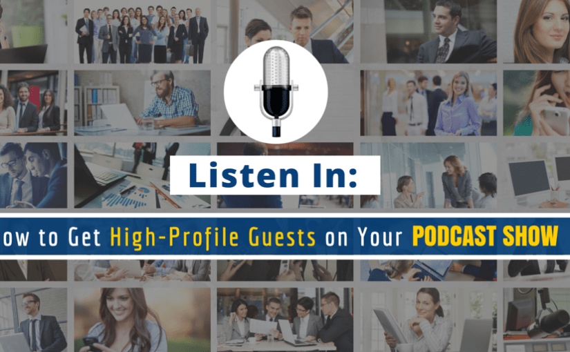 Listen In: How to Get High-Profile Guests on Your Podcast Show [Part – 4]
