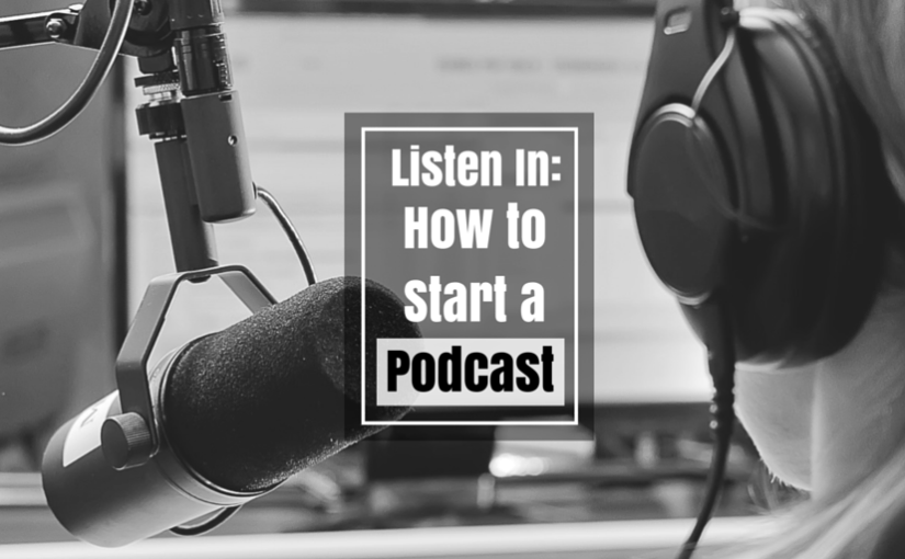Listen In: How to Start a Podcast [Part – 5]