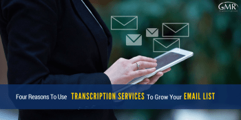 Four Reasons To Use Transcription Services To Grow Your Email List