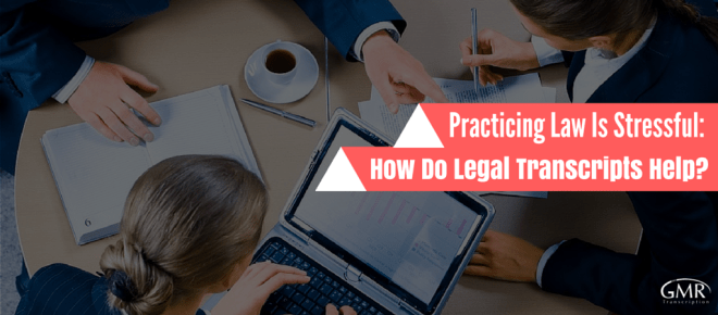Practicing Law Is Stressful- How Do Legal Transcripts Help