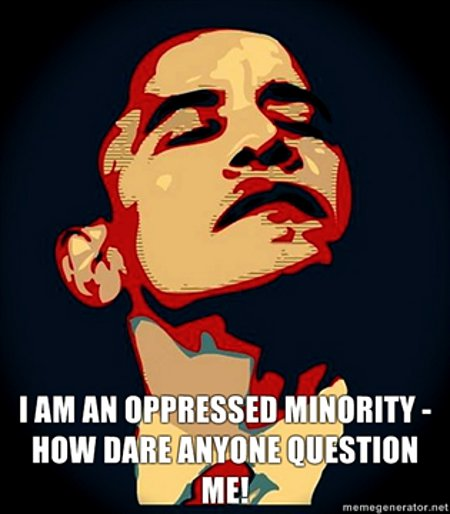 I am an oppressed minority. How dare you question me