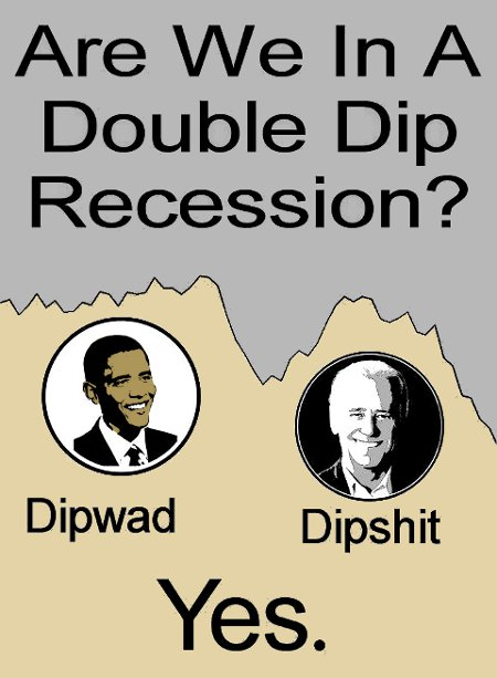 Double-Dip Recession - Yes, with Dipwad and Dipshit, i.e., Obama and Biden