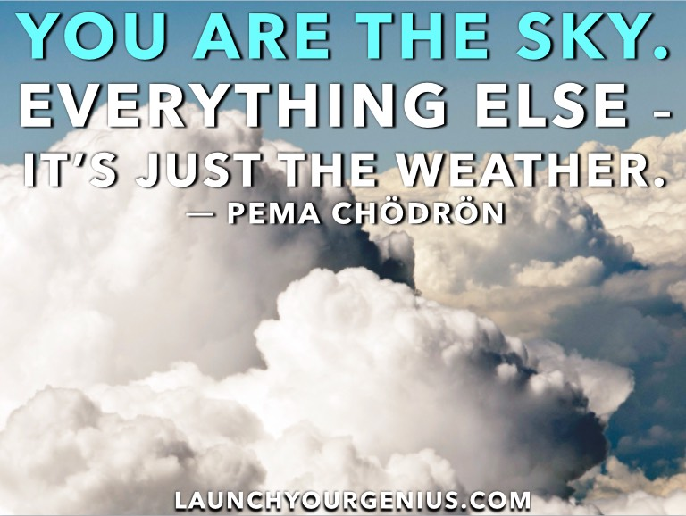 You are the sky. Everything else – it's just the weather.― Pema Chödrön