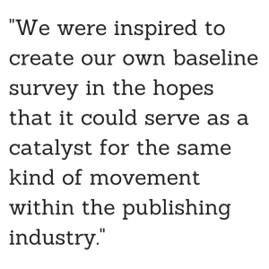 We were inspired to create our own baseline survey in the hopes that it could serve as a catalyst for the same kind of movement within the publishing industry