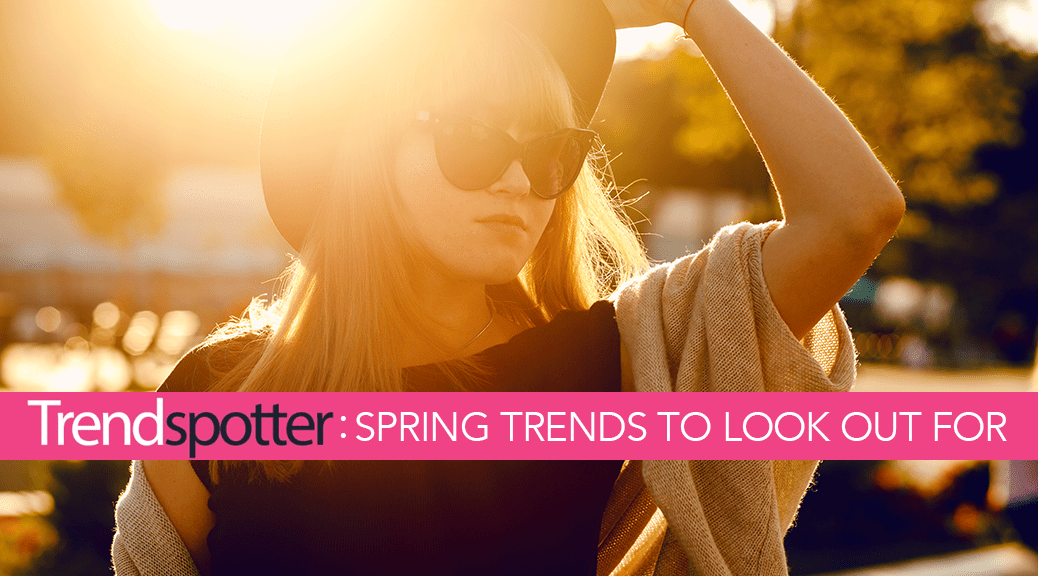 Trendspotter - Spring Trends to Look Out For