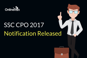 SSC CPO Notification 2017 Released: Complete Information & Insights