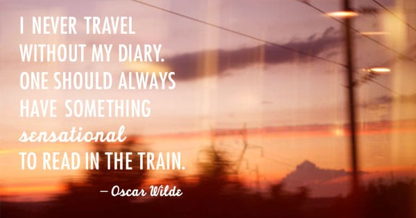 I never travel without my diary. One should always have something sensational to read in the train. -Oscar Wilde