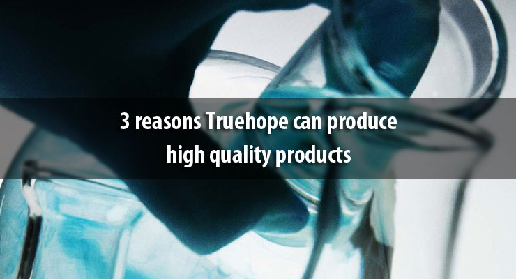 3 reasons Truehope can produce high quality products
