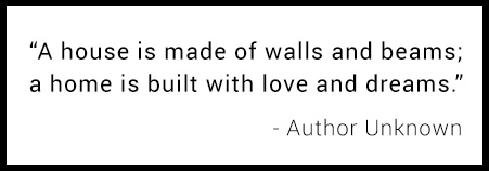 A house is made of walls and beams; a home is built with love and dreams