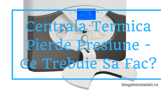 Centrala Termica Pierde Presiune - Ce Trebuie Sa Fac?
