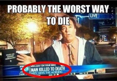 Media: &quot;Man Killed to Death.&quot;  Probably the worst way to die...