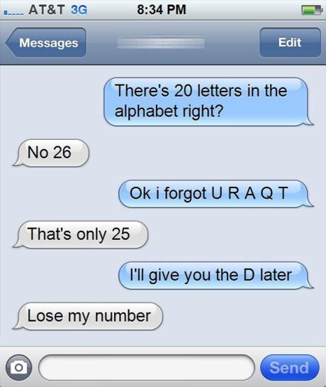 "Cell Text: ""There's 20 letters in the alphabet right?""  Girl: ""No 26"" Boy: ""Ok I forgot U R A Q T"" Girl: ""That's only 25"" Boy: ""I'll give you the D later"" Girl: ""Lose my number"""