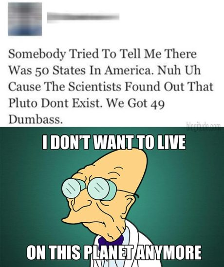 "via Twitter: ""Somebody Tried To Tell Me There Was 50 States in America. Nuh Uh Cause The Scientists Found Out Pluto Dont Exist. We Got 49 Dumbass.""  I DON'T WANT TO LIVE ON THIS PLANET ANY MORE."