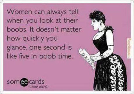 Women can always tell when you look at their boobs. It doesn't matter how quickly, you glance, one second is like five in boob time.