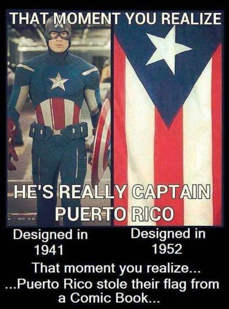 """The Moment You Realize He's Really Captain Puerto Rico.""  Captain America: Designed in 1941.  Puerto Rico Flag: Designed in 1952.  That moment you realize... Puerto Rico stole their flag from a Comic Book."
