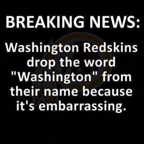 "Breaking News: Washington Redskins drop the word ""Washington"" from their name because it's embarrassing."