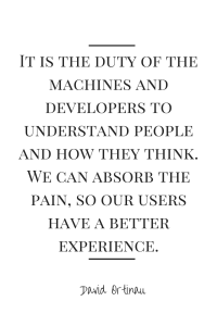 It is the duty of the machines and developers to understand people and how they think. We can absorb the pain, so our users have a better experience.