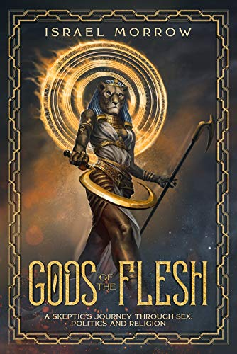 Gods of the Flesh A Skeptic's Journey Through Sex, Politics and Religion by Israel Morrow