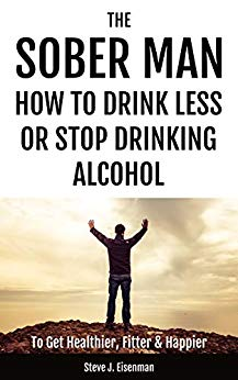 The Sober Man How To Drink Less Or Stop Drinking Alcohol To Get Healthier, Fitter & Happier by Steve J Eisenman