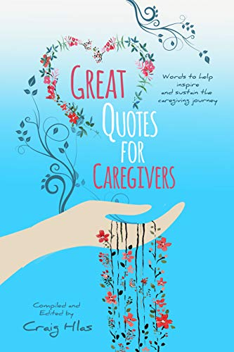 Great Quotes For Caregivers - Words to help inspire and sustain the caregiving journey by Craig Hlas
