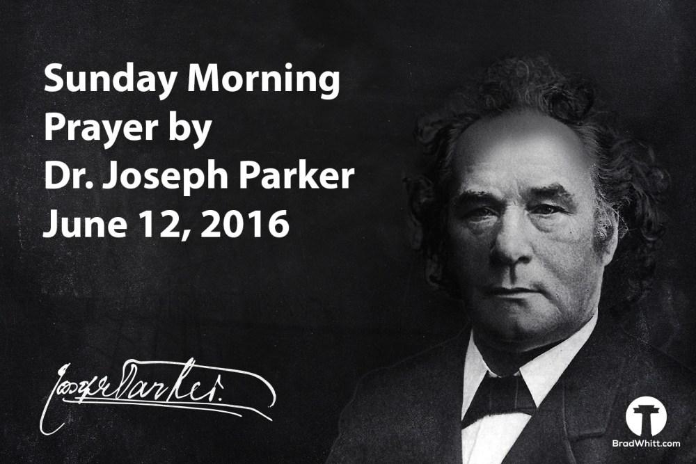 Sunday Morning Prayer by Dr. Joseph Parker – June 12, 2016