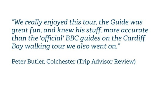 We really enjoyed this tour, the Guide was great fun, and knew his stuff, more accurate than the 'official' BBC guides on the Cardiff Bay walking tour we also went on. Peter Butler, Colchester (Trip Advisor Review)