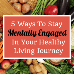 5 Ways to Stay Mentally Engaged In Your Healthy Living Goals