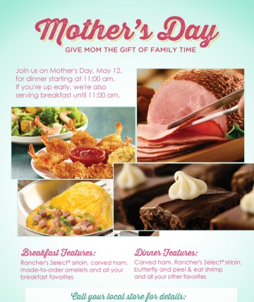 Mother's Day - Give Mom The Gift of Family Time - Join us on Mother's Day, May 12, for dinner starting at 11:00AM. If you're up early, we're also serving breakfast until 11:00am. Breakfast Features: Rancher's Select(R) sirloin, carved ham, made-to-order omelets and all your breakfast favorites. Dinner Features: Carved ham, Rancher's Select(R) sirloin, butterfly and peel & eat shrimp and all your other favorites.