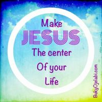 Make JESUS the center of your life.