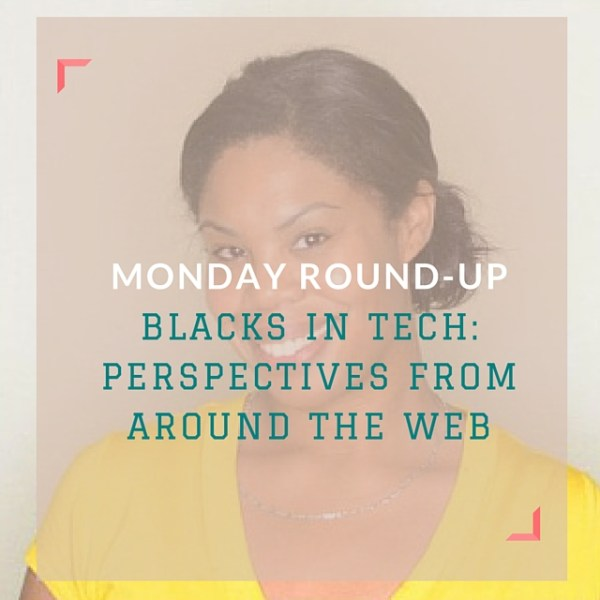 Monday Round-Up: Blacks in Tech: Perspectives from Around The Web via CailaKSpeaks