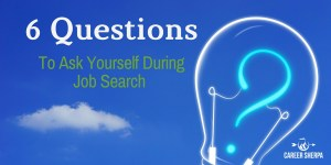 6 Questions You Absolutely Must Ask Yourself During Job Search