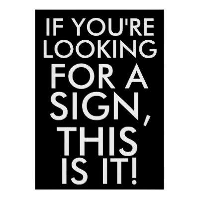 If you're looking for a sign, this is it from Zazzle   Posters