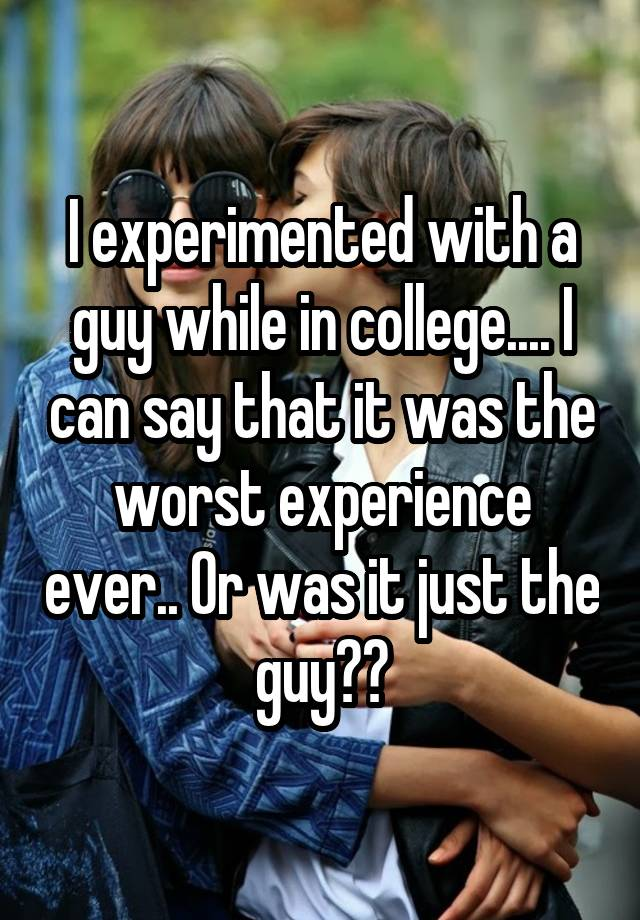 I experimented with a guy while in college.... I can say that it was the worst experience ever.. Or was it just the guy??