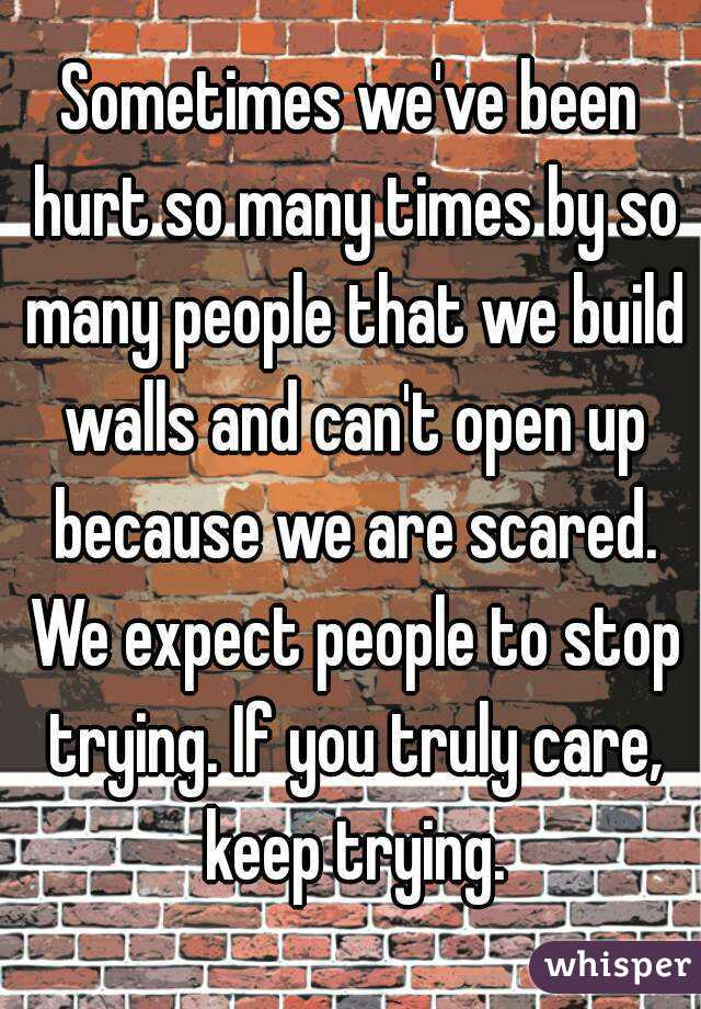 Sometimes we've been hurt so many times by so many people that we build walls and can't open up ...