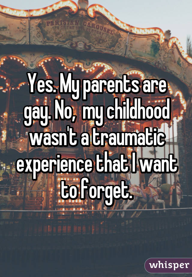 Yes. My parents are gay. No, my childhood wasn