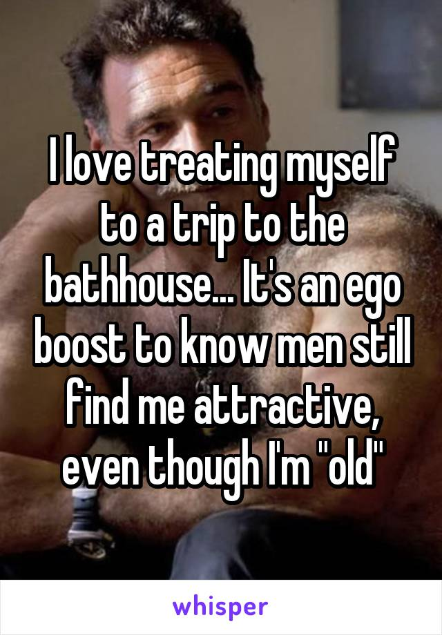 I love treating myself to a trip to the bathhouse... It