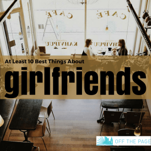 At Least Ten Best Things About Girlfriends | Off the Page