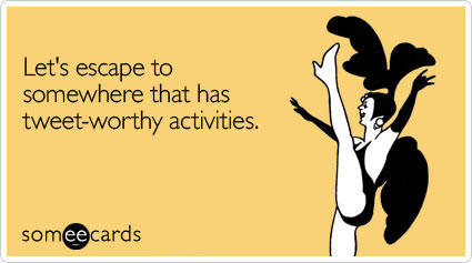 someecards.com - Let's escape to somewhere that has tweet-worthy activities