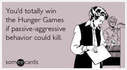You'd totally win the Hunger Games if passive-aggressive behavior could kill.