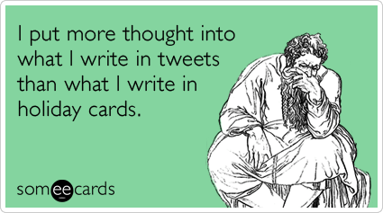 someecards.com - I put more thought into what I write in tweets than what I write in holiday cards.