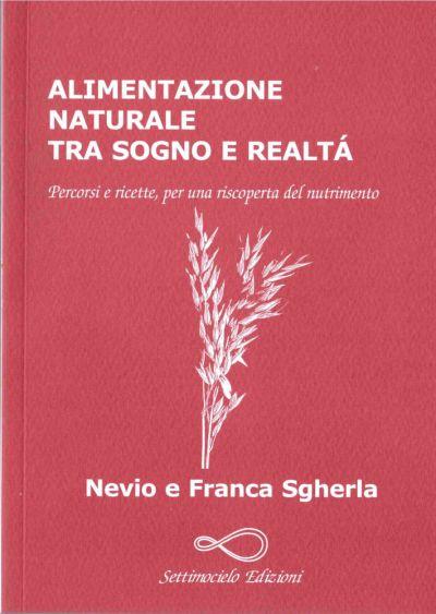 Alimentazione Naturale tra sogno e realtà, di Nevio Sgherla e Franca Daveggia, Settimocielo Edizioni