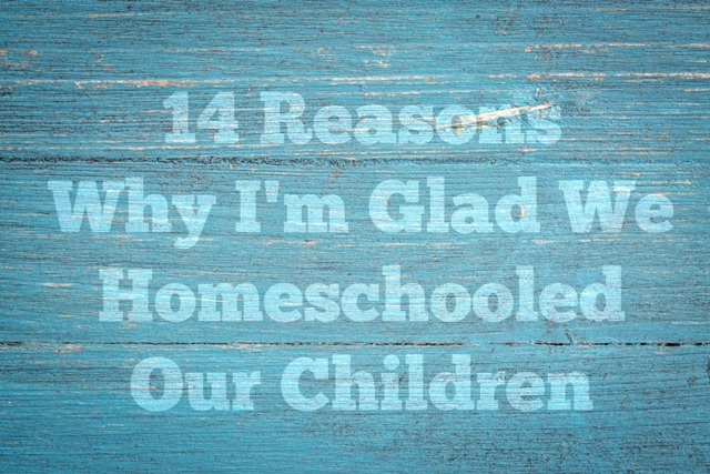 14 Reasons Why I'm Glad We Homeschooled Our Children