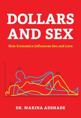 Dollars And Sex: How Economics Influences Sex And Love by Dr. Marina Adshade