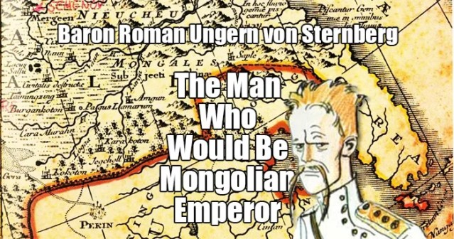 Baron Roman Ungern von Sternberg, The Man Who Would Be Mongolian Emperor