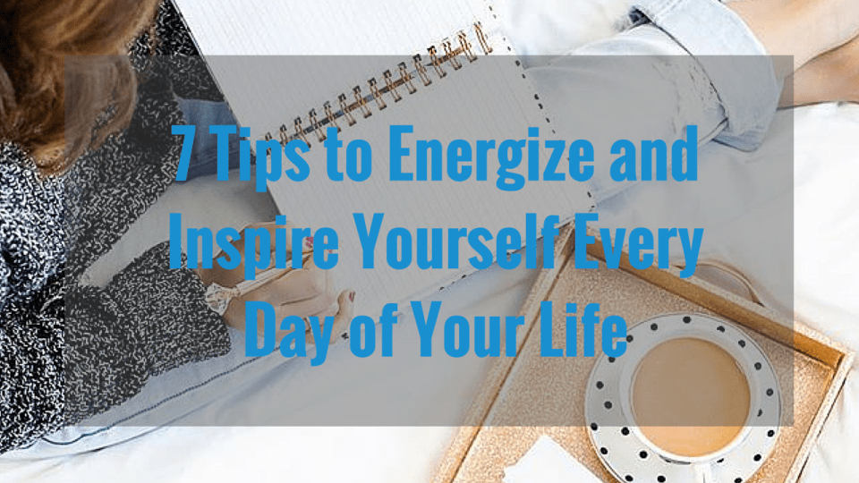 7 Tips to Energize and Inspire Yourself Every Day of Your Life