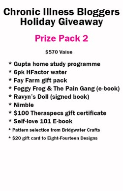Prize Pack 2 includes: • Gupta Home-Study DVD Programme donated by Gupta Programme • 6 Pack of H-Factor Water donated by H-Factor Water • Self-Love 101 e-book (digital) donated by notstandingstillsdisease.com • Foggy Frog and the Pain Gang book (digital) donated by Megan Schartner • Ravyn's Doll book signed donated by Melissa Swanson • 1 Nimble donated by Version 22 • 8oz Serenity, 8oz Rejuvenination, 3oz muscle rub & Lavender Liquid Goat Milk Soap donated by The Fay Farms • $100 Theraspecs Gift Certificate donated by Theraspecs • Pattern (your choice of selection) from Bridgewater Crafts • $20 Gift card to Eight Fourteen Designs donated by Kami Lingren
